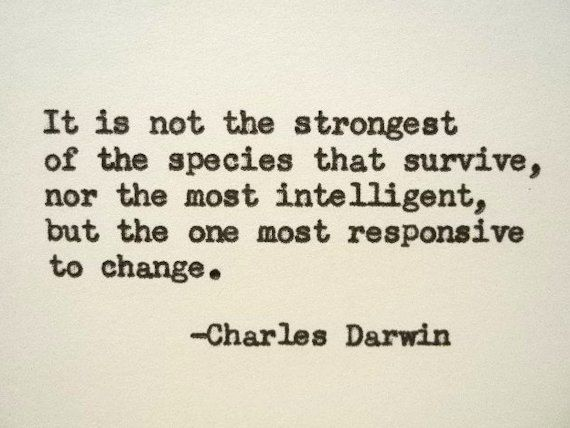 Darwin quote - not the strongest or most intelligent but most adaptable to change